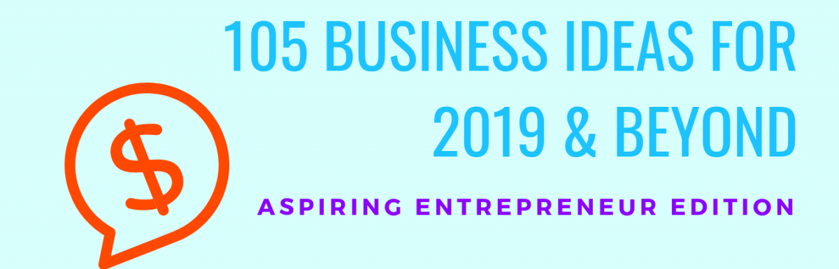 105 Business Ideas for 2019 and Beyond – Aspiring Entrepreneur Edition