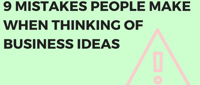 9 Mistakes People Make When Thinking of Business Ideas