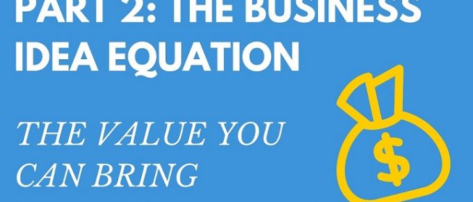Part 2 the Value you can bring business idea equation