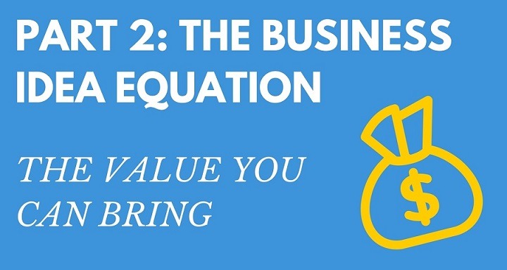 Part 2: The Business Idea Equation: The Value You Can Bring