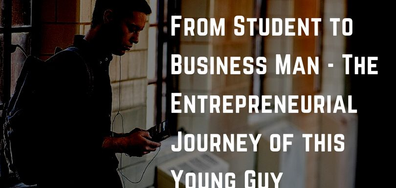 From Student to Business Man – The Entrepreneurial Journey of this Young Guy