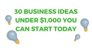 30 Business Ideas Under $1,000 You Can Start Today