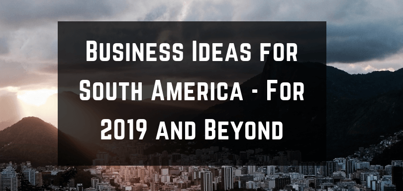 Business Ideas for South America – For 2019 and Beyond