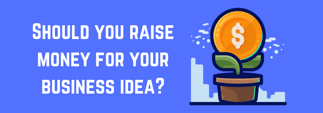 Should you raise money for your business idea?