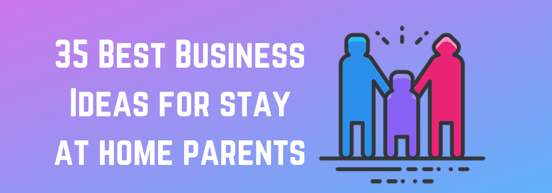 35 Best Business Ideas for Stay at Home Parents