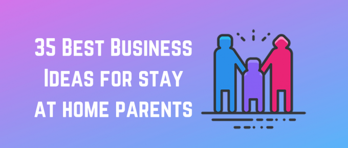 Stay at home mom and dad - business ideas