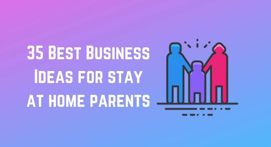 35 Best Business Ideas For Stay At Home Parents Business Idea Insight