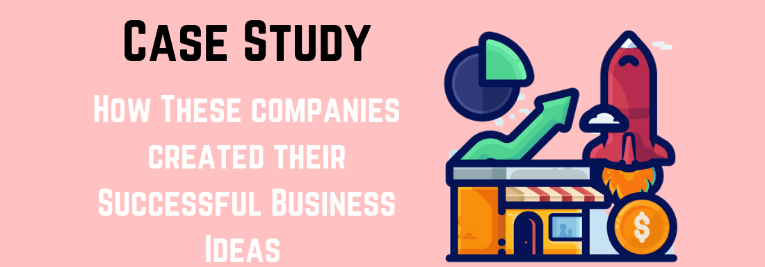 Case Study: How These 4 Companies Created Their Successful Business Ideas